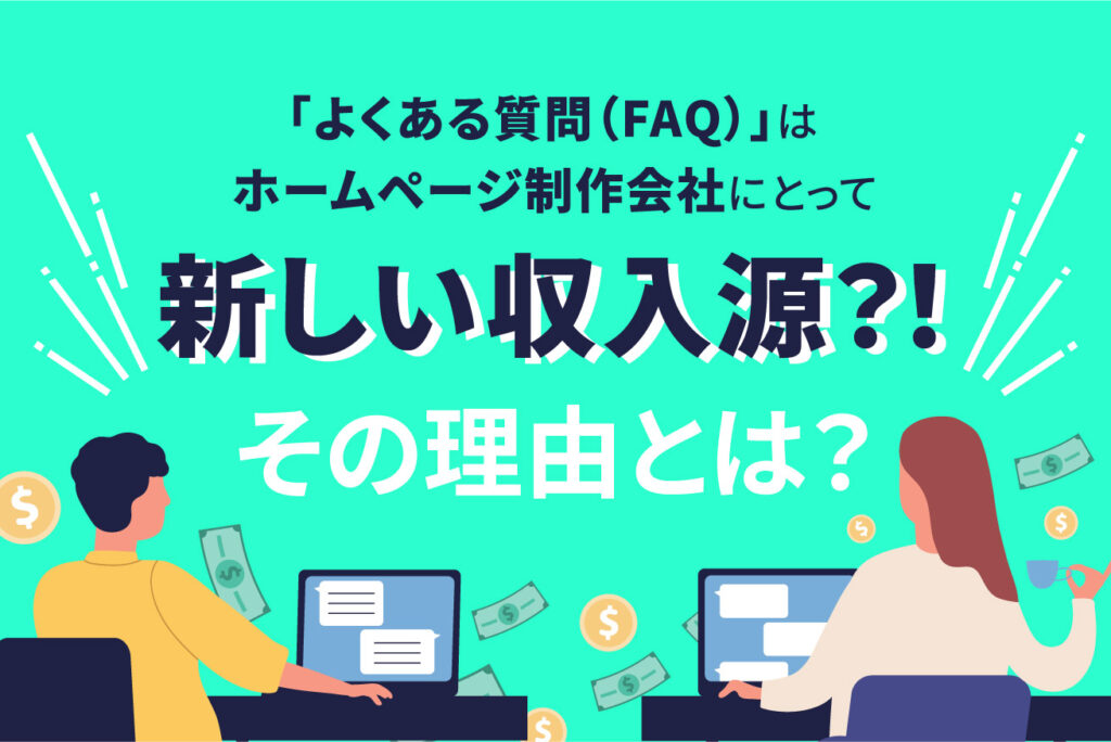「よくある質問(FAQ)」はホームページ制作会社にとって新しい収入源?!その理由とは?
