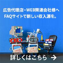 広告代理店・WEB関連会社様へ FAQサイトで新しい収入源を。 詳しくはこちら
